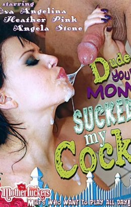 Dude Your Mom Just Sucked My Cock
